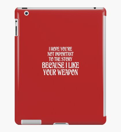 I Hope You're Not Important I Like Your Weapon iPad Case/Skin