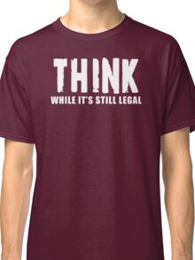 THINK while it is still legal Classic T-Shirt