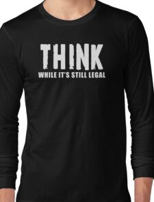 THINK while it is still legal Long Sleeve T-Shirt