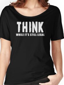 THINK while it is still legal Women's Relaxed Fit T-Shirt