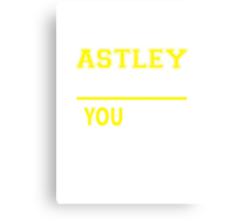 It's An ASTLEY thing, you wouldn't understand !! Canvas Print