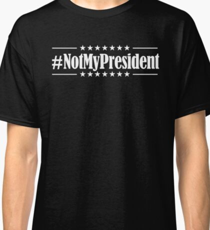 Not My President (White on Black version) Classic T-Shirt