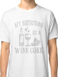 MY BIRTHSTONE IS A WINE CORK T SHIRT Classic T-Shirt