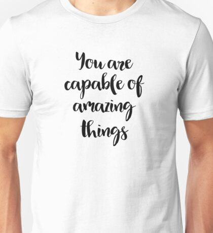 You Are Capable Of Amazing Things - Quote Unisex T-Shirt