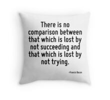 There is no comparison between that which is lost by not succeeding and that which is lost by not trying. Throw Pillow