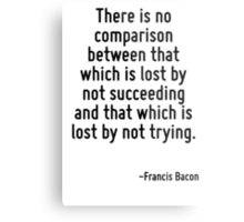 There is no comparison between that which is lost by not succeeding and that which is lost by not trying. Metal Print