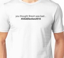 USAElection2016 - you thought Brexit was bad... Unisex T-Shirt