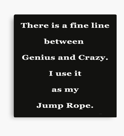 There is a fine line between Genius and Crazy Canvas Print