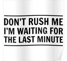 Don't rush me I'm waiting for the last minute Poster