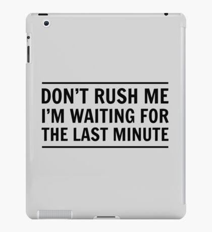 Don't rush me I'm waiting for the last minute iPad Case/Skin