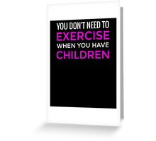 You Don't Need To Exercise If You Have Children T-Shirt / Mom Tee Greeting Card