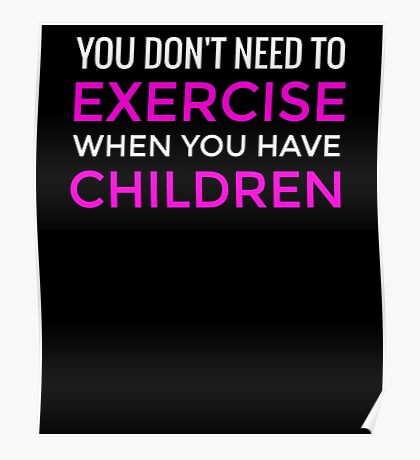 You Don't Need To Exercise If You Have Children T-Shirt / Mom Tee Poster