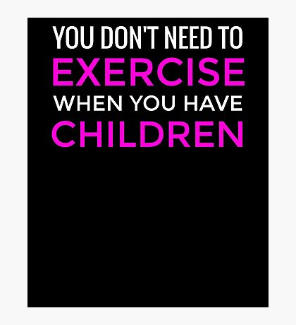 You Don't Need To Exercise If You Have Children T-Shirt / Mom Tee Photographic Print