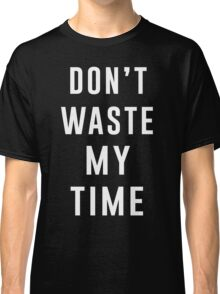 Don't waste my time Classic T-Shirt