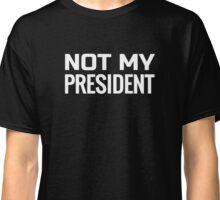 Not My President, anti-Trump T Shirt Classic T-Shirt