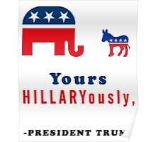 Yours Hillaryously, -President Trump Funny Sarcastic Tshirt. Poster