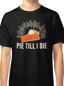 Pie Till I Die Classic T-Shirt