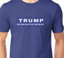 Trump: Nothing Matters Anymore Unisex T-Shirt