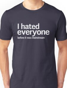 I hated everyone before it was mainstream Unisex T-Shirt