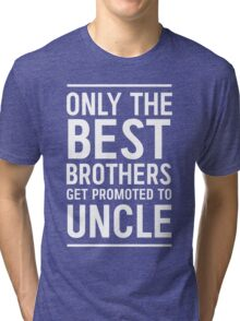 Only the best brothers get promoted to Uncle Tri-blend T-Shirt