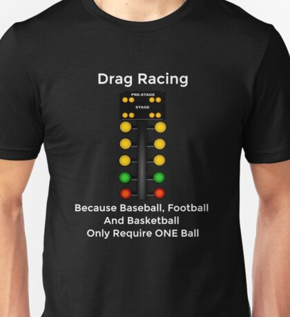 Drag Racing - Because Baseball, Football and Basketball Only Require ONE Ball Unisex T-Shirt