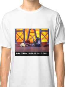 """""""Make new friends they said …""""  Classic T-Shirt"""