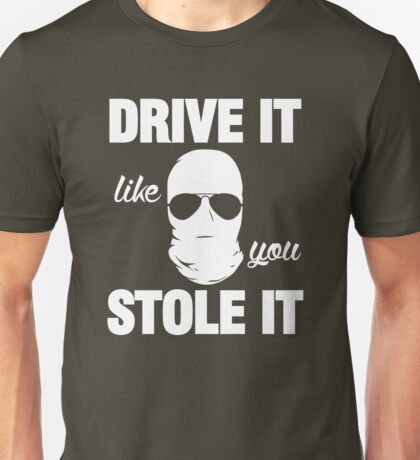 DRIVE IT like you STOLE IT (1) Unisex T-Shirt
