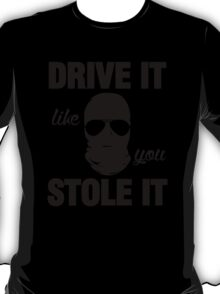 DRIVE IT like you STOLE IT (2) T-Shirt