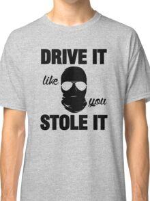 DRIVE IT like you STOLE IT (2) Classic T-Shirt