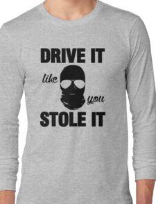 DRIVE IT like you STOLE IT (2) Long Sleeve T-Shirt