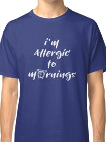 I'm allergic to mornings Classic T-Shirt