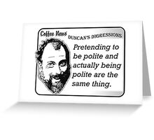Pretending to be polite and actually being polite are the same thing. Greeting Card