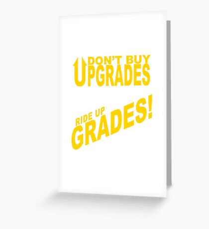 Don't Buy Upgrades, Ride Up Grades! Greeting Card