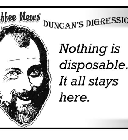 Nothing is disposable.  It all stays here. Sticker