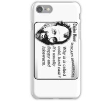 Why is it called cold, hard cash?  It's usually floppy and lukewarm. iPhone Case/Skin