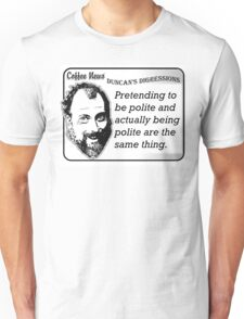 Pretending to be polite and actually being polite are the same thing. Unisex T-Shirt