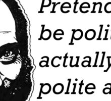 Pretending to be polite and actually being polite are the same thing. Sticker
