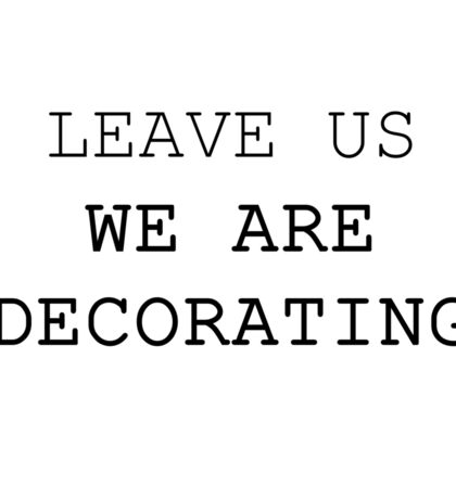 LEAVE US WE ARE DECORATING Sticker