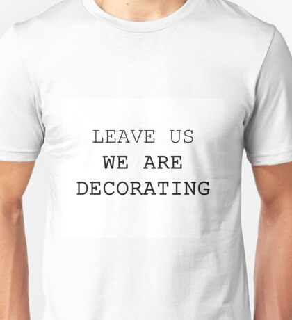 LEAVE US WE ARE DECORATING Unisex T-Shirt