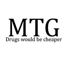 MTG: Drugs would be cheaper Photographic Print