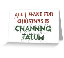 All I want for Christmas is Channing Tatum Greeting Card