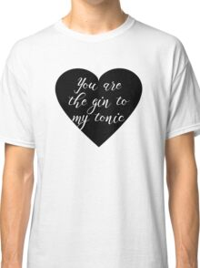 You are the Gin to my tonic Classic T-Shirt