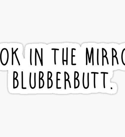 LOOK IN THE MIRROR, BLUBBERBUTT Sticker