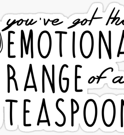YOU'VE GOT THE EMOTIONAL RANGE OF A TEASPOON Sticker