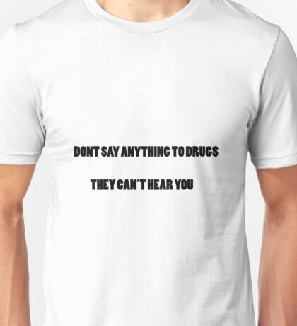 DONT SAY ANYTHING TO DRUGS THEY CANT HEAR YOU Unisex T-Shirt