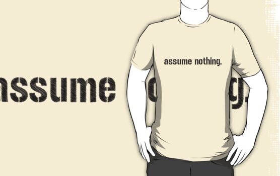 Assume Nothing.  by 321Outright