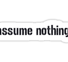 Assume Nothing.  Sticker