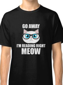 Go Away I'm Reading Right Meow Cat Book Lovers Classic T-Shirt