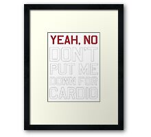 Yeah, no don't put me down for Cardio - Tshirts & Hoodies Framed Print