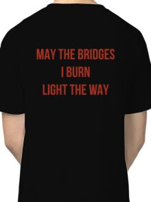 May The Bridges I Burn Light The Way Classic T-Shirt